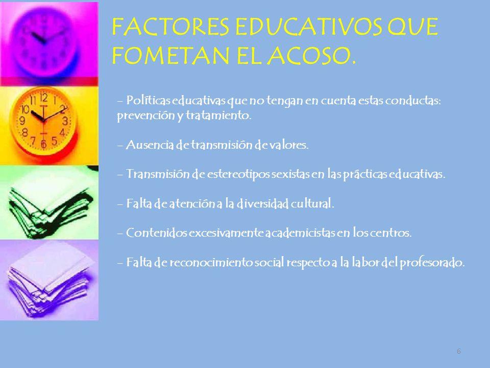 6 FACTORES EDUCATIVOS QUE FOMETAN EL ACOSO. - Políticas educativas que no tengan en cuenta estas conductas: prevención y tratamiento. - Ausencia de tr