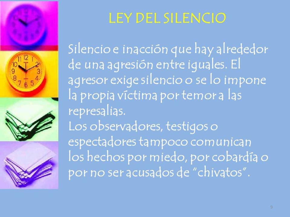 9 Silencio e inacción que hay alrededor de una agresión entre iguales. El agresor exige silencio o se lo impone la propia víctima por temor a las repr