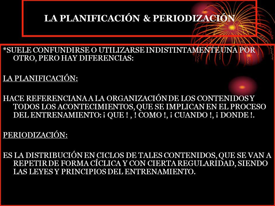 LA PLANIFICACIÓN & PERIODIZACIÓN *SUELE CONFUNDIRSE O UTILIZARSE INDISTINTAMENTE UNA POR OTRO, PERO HAY DIFERENCIAS: LA PLANIFICACIÓN: HACE REFERENCIANA A LA ORGANIZACIÓN DE LOS CONTENIDOS Y TODOS LOS ACONTECIMIENTOS, QUE SE IMPLICAN EN EL PROCESO DEL ENTRENAMIENTO: ¡ QUE !, .