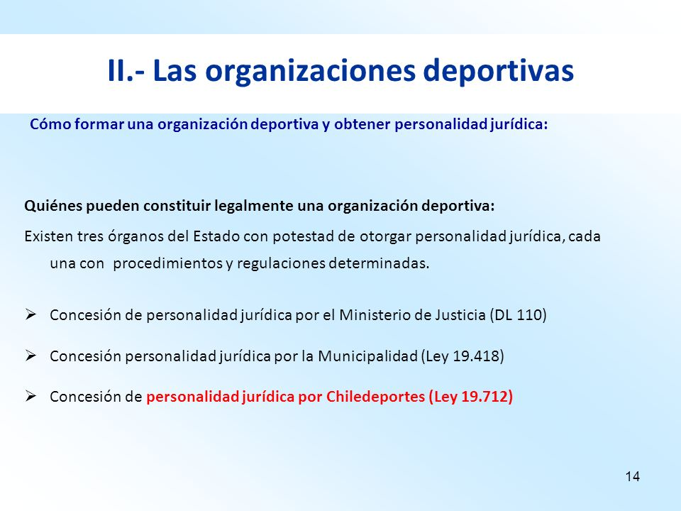 14 II.- Las organizaciones deportivas Quiénes pueden constituir legalmente una organización deportiva: Existen tres órganos del Estado con potestad de
