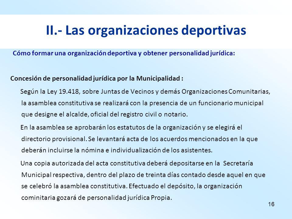 16 II.- Las organizaciones deportivas Concesión de personalidad jurídica por la Municipalidad : Según la Ley 19.418, sobre Juntas de Vecinos y demás O