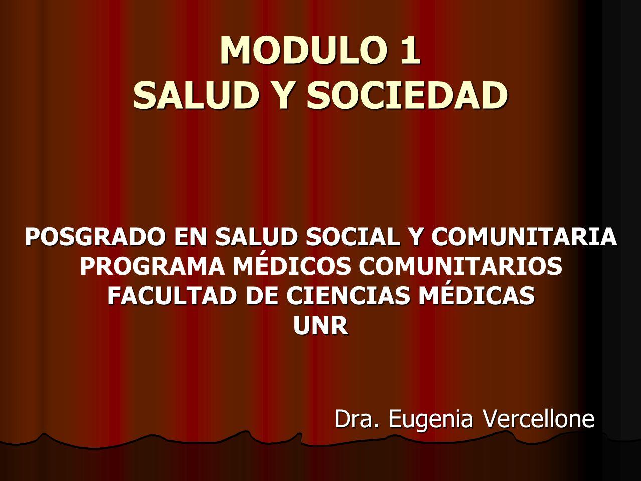 MODULO 1 SALUD Y SOCIEDAD POSGRADO EN SALUD SOCIAL Y COMUNITARIA PROGRAMA MÉDICOS COMUNITARIOS FACULTAD DE CIENCIAS MÉDICAS UNR Dra. Eugenia Vercellon