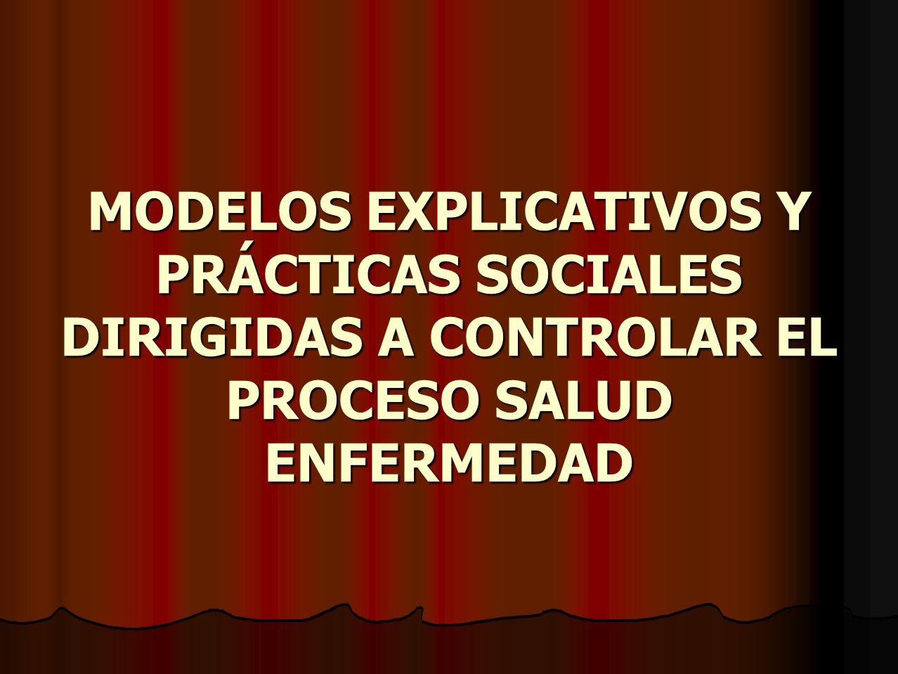 MODELOS EXPLICATIVOS Y PRÁCTICAS SOCIALES DIRIGIDAS A CONTROLAR EL PROCESO SALUD ENFERMEDAD