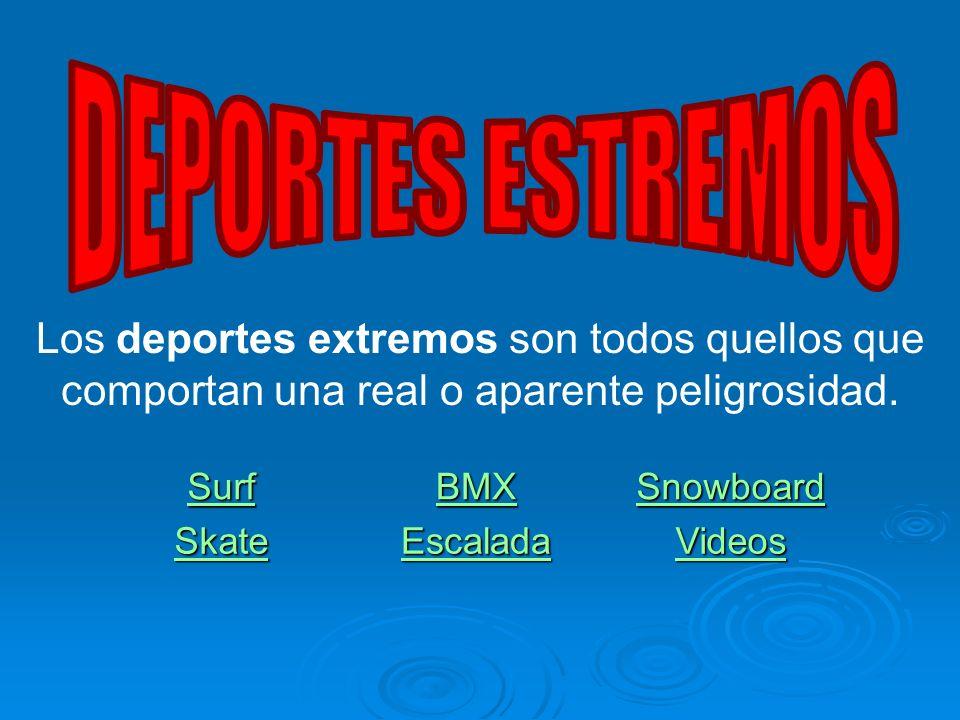 Los deportes extremos son todos quellos que comportan una real o aparente peligrosidad. Surf BMX Snowboard Skate Escalada Videos