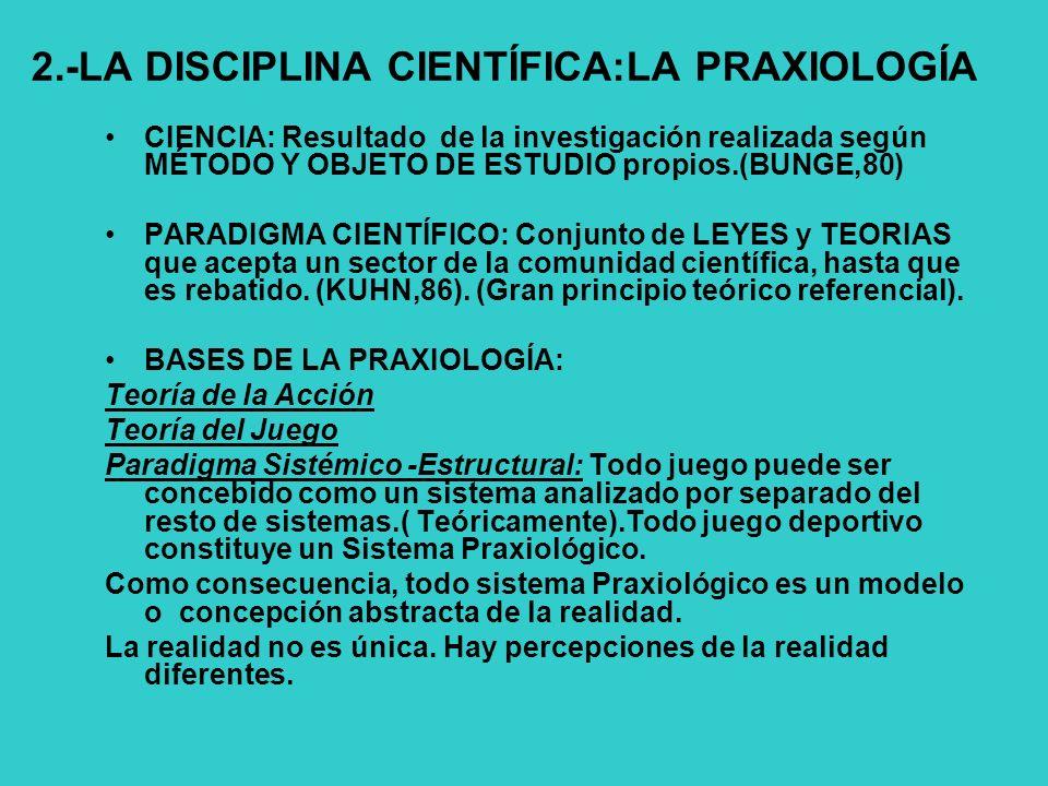 2.-LA DISCIPLINA CIENTÍFICA:LA PRAXIOLOGÍA CIENCIA: Resultado de la investigación realizada según MÉTODO Y OBJETO DE ESTUDIO propios.(BUNGE,80) PARADIGMA CIENTÍFICO: Conjunto de LEYES y TEORIAS que acepta un sector de la comunidad científica, hasta que es rebatido.