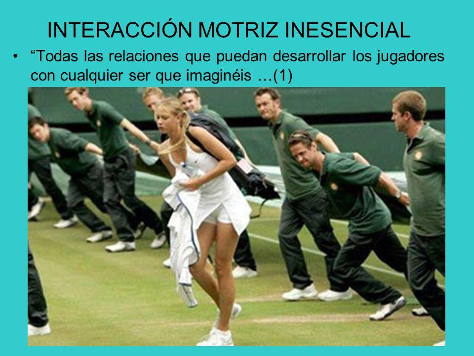 INTERACCIÓN MOTRIZ INESENCIAL Todas las relaciones que puedan desarrollar los jugadores con cualquier ser que imaginéis …(1)