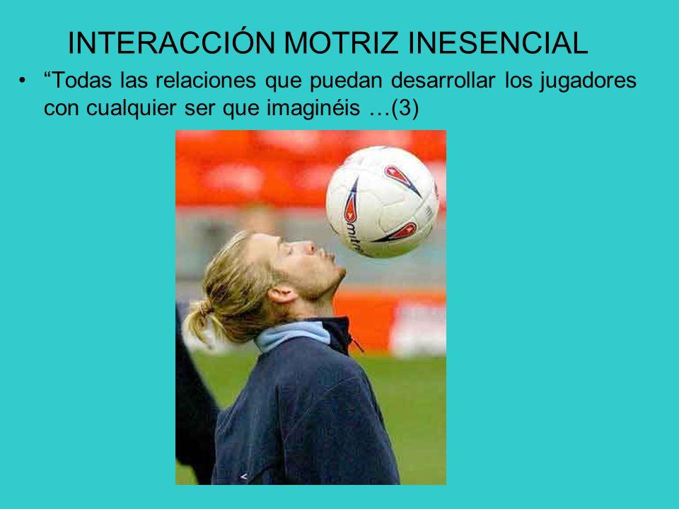 INTERACCIÓN MOTRIZ INESENCIAL Todas las relaciones que puedan desarrollar los jugadores con cualquier ser que imaginéis …(3)