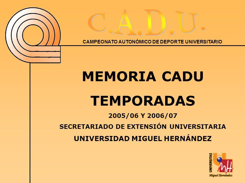 CAMPEONATO AUTONÓMICO DE DEPORTE UNIVERSITARIO MEMORIA CADU TEMPORADAS 2005/06 Y 2006/07 SECRETARIADO DE EXTENSIÓN UNIVERSITARIA UNIVERSIDAD MIGUEL HERNÁNDEZ