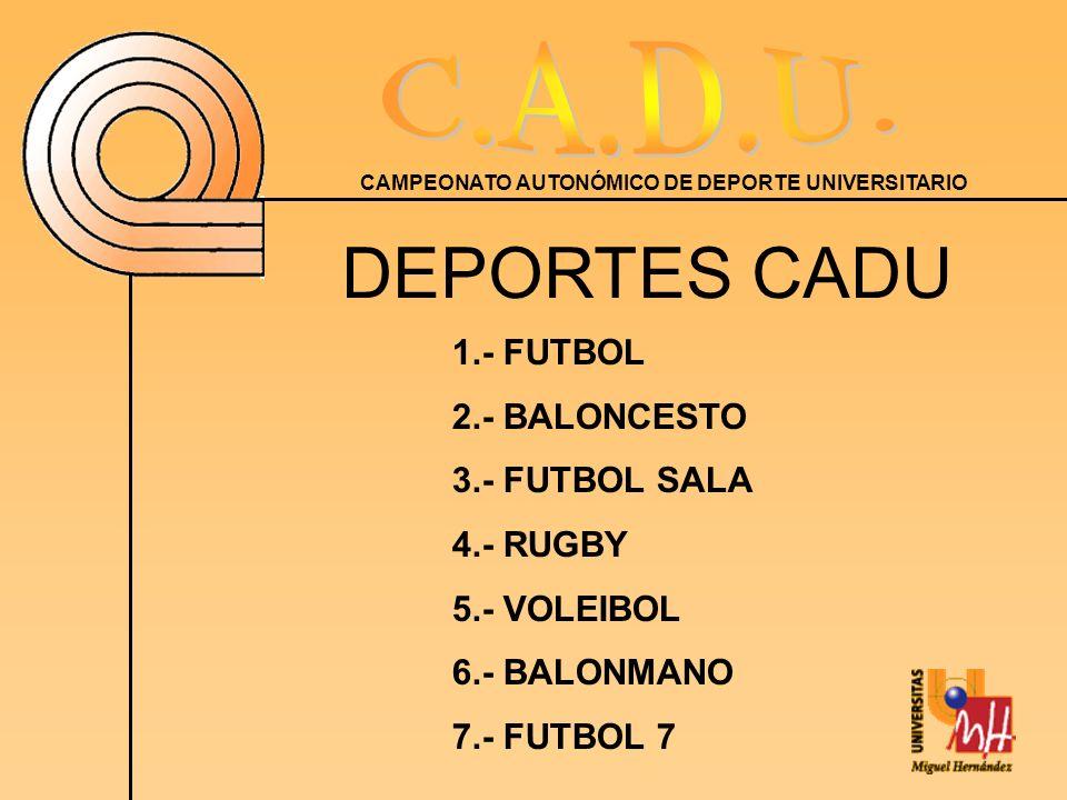 CAMPEONATO AUTONÓMICO DE DEPORTE UNIVERSITARIO DEPORTES CADU 1.- FUTBOL 2.- BALONCESTO 3.- FUTBOL SALA 4.- RUGBY 5.- VOLEIBOL 6.- BALONMANO 7.- FUTBOL 7