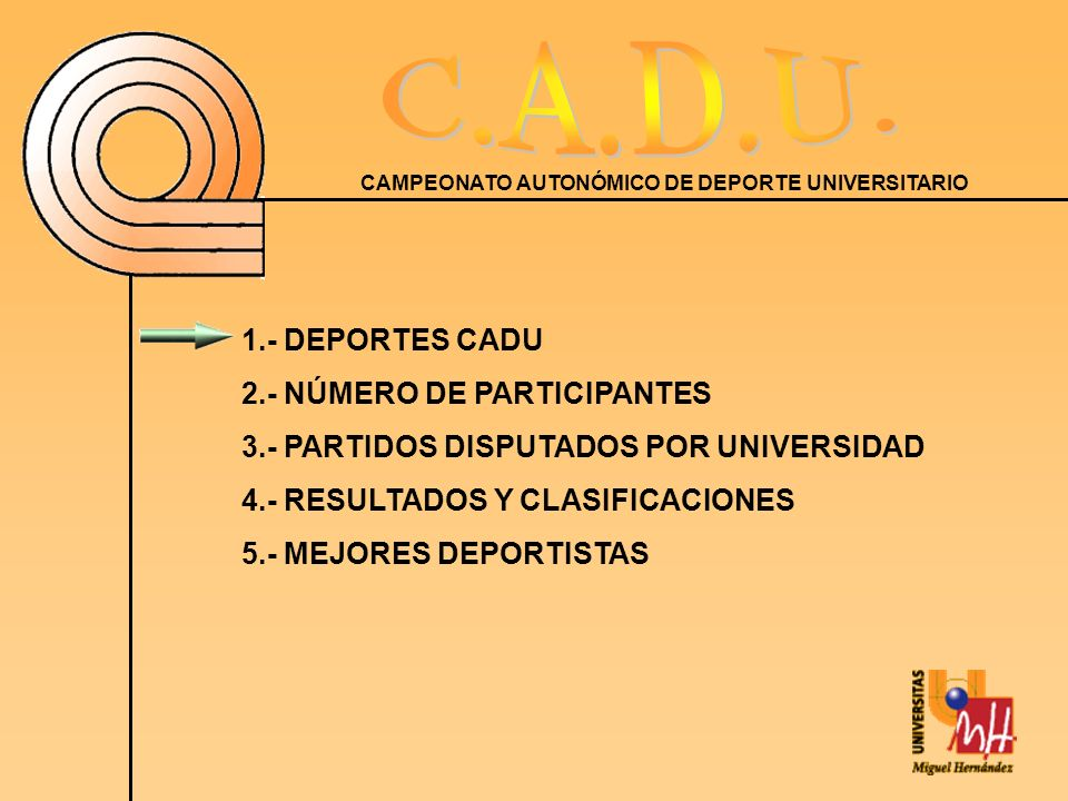 CAMPEONATO AUTONÓMICO DE DEPORTE UNIVERSITARIO 1.- DEPORTES CADU 2.- NÚMERO DE PARTICIPANTES 3.- PARTIDOS DISPUTADOS POR UNIVERSIDAD 4.- RESULTADOS Y CLASIFICACIONES 5.- MEJORES DEPORTISTAS