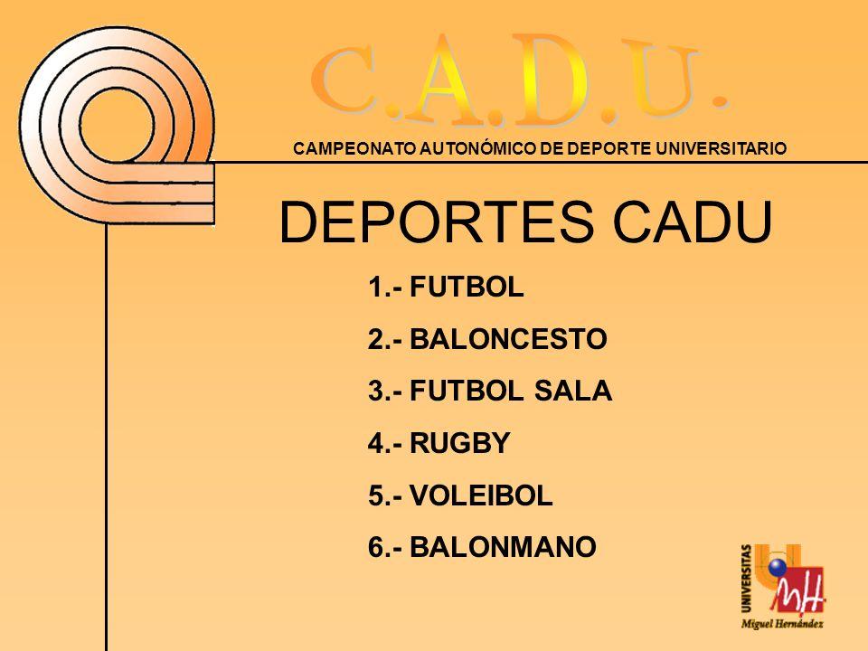 CAMPEONATO AUTONÓMICO DE DEPORTE UNIVERSITARIO DEPORTES CADU 1.- FUTBOL 2.- BALONCESTO 3.- FUTBOL SALA 4.- RUGBY 5.- VOLEIBOL 6.- BALONMANO