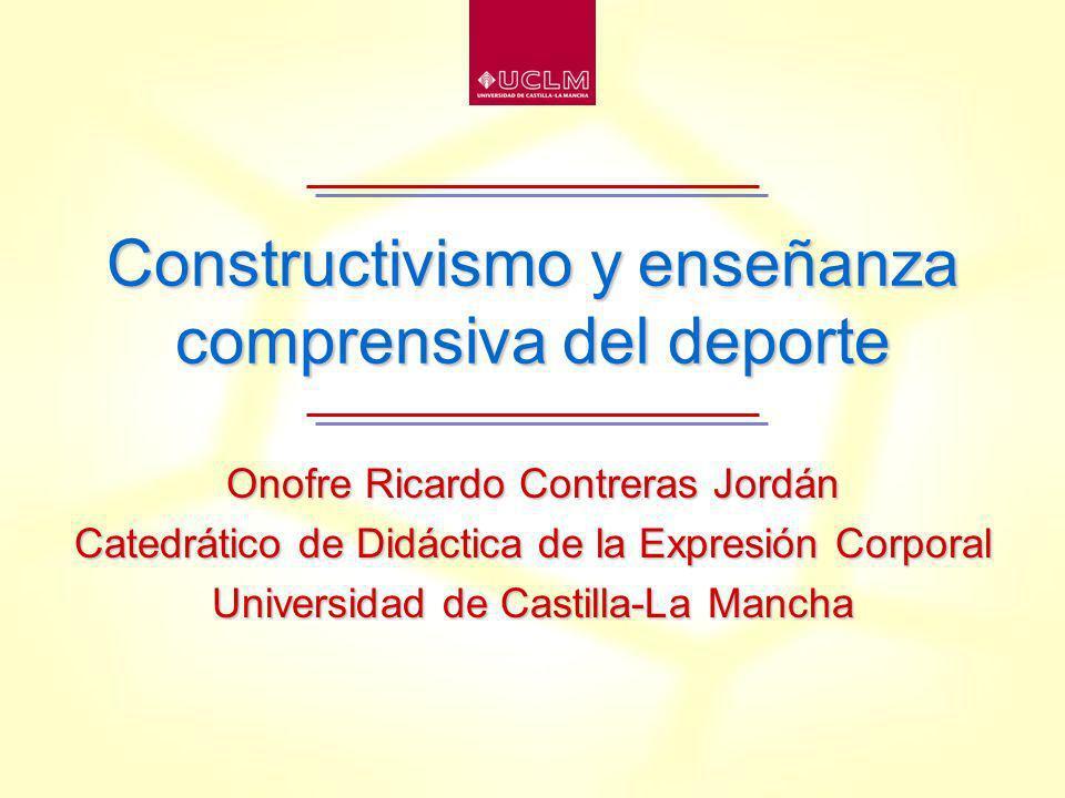 Constructivismo y enseñanza comprensiva del deporte Onofre Ricardo Contreras Jordán Catedrático de Didáctica de la Expresión Corporal Universidad de Castilla-La Mancha