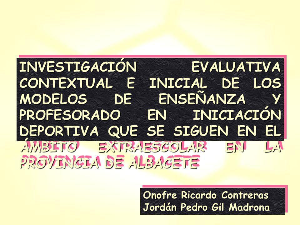 INVESTIGACIÓN EVALUATIVA CONTEXTUAL E INICIAL DE LOS MODELOS DE ENSEÑANZA Y PROFESORADO EN INICIACIÓN DEPORTIVA QUE SE SIGUEN EN EL ÁMBITO EXTRAESCOLAR EN LA PROVINCIA DE ALBACETE Onofre Ricardo Contreras Jordán Pedro Gil Madrona