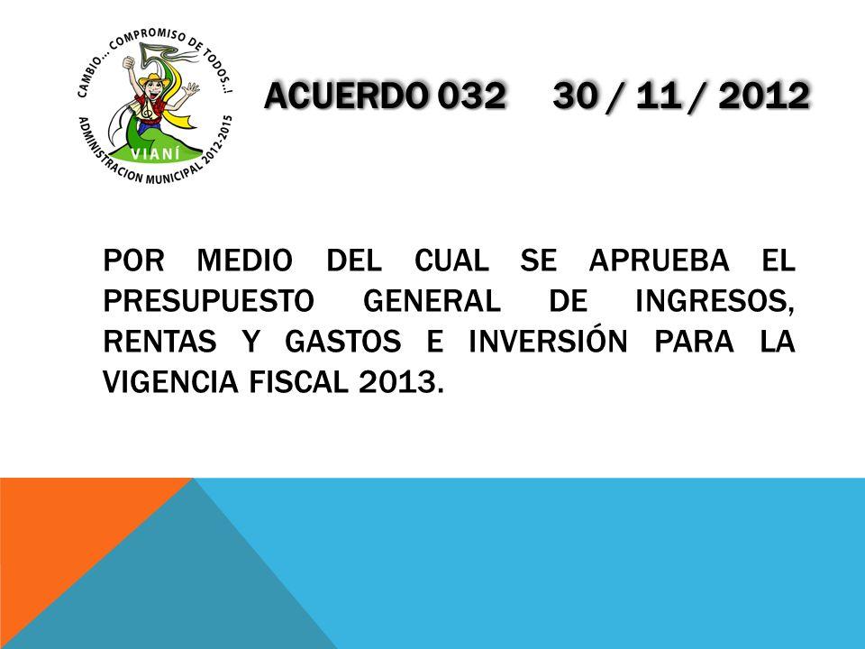ACUERDO 032 30 / 11 / 2012 POR MEDIO DEL CUAL SE APRUEBA EL PRESUPUESTO GENERAL DE INGRESOS, RENTAS Y GASTOS E INVERSIÓN PARA LA VIGENCIA FISCAL 2013.