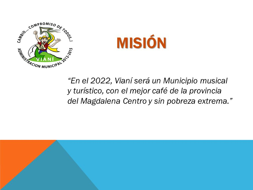 VISIÓN Seremos una administración centrada en el desarrollo del municipio, enmarcada en el buen funcionamiento de procesos legales y funcionales a través del trabajo de un equipo interdisciplinario, para satisfacer las necesidades de la población en pro de la calidad de vida; mejorando la economía del municipio, incentivando el turismo, fomentando el empleo, incrementando el nivel educativo y cultural, trabajando de la mano con la comunidad para posicionar a Vianí como un municipio de alto reconocimiento en la región y en el departamento.