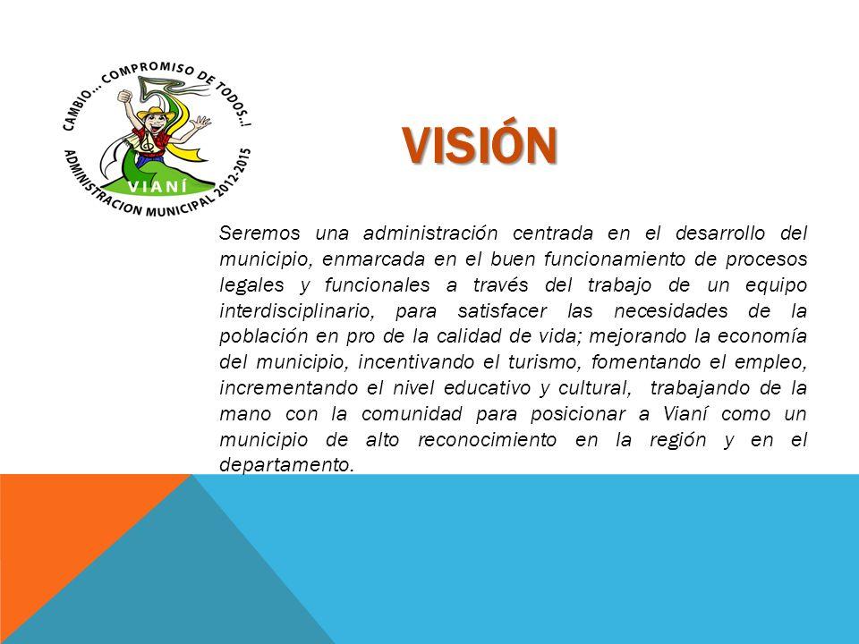 VISIÓN Seremos una administración centrada en el desarrollo del municipio, enmarcada en el buen funcionamiento de procesos legales y funcionales a tra