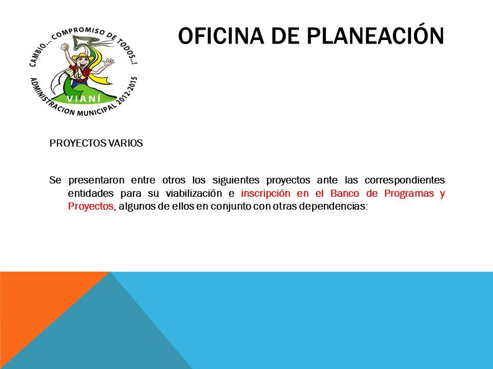 OFICINA DE PLANEACIÓN PROYECTOS VARIOS Se presentaron entre otros los siguientes proyectos ante las correspondientes entidades para su viabilización e