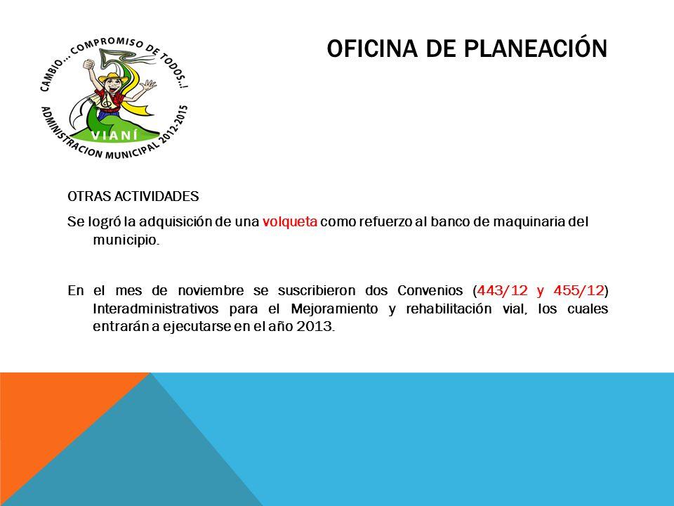 OFICINA DE PLANEACIÓN OTRAS ACTIVIDADES Se logró la adquisición de una volqueta como refuerzo al banco de maquinaria del municipio. En el mes de novie