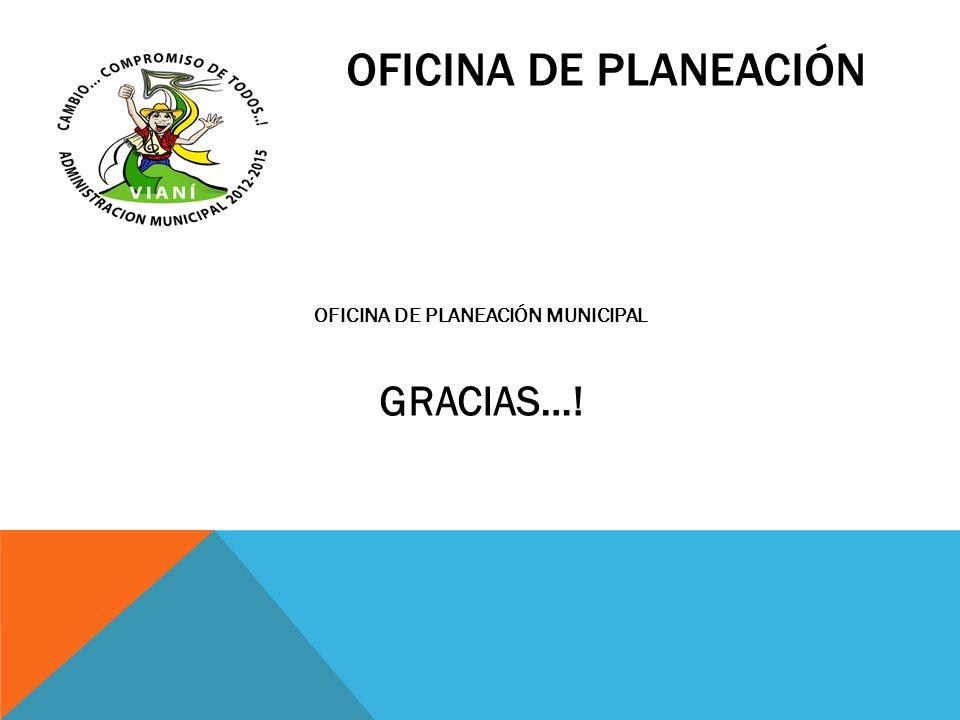 OFICINA DE PLANEACIÓN OFICINA DE PLANEACIÓN MUNICIPAL GRACIAS…!