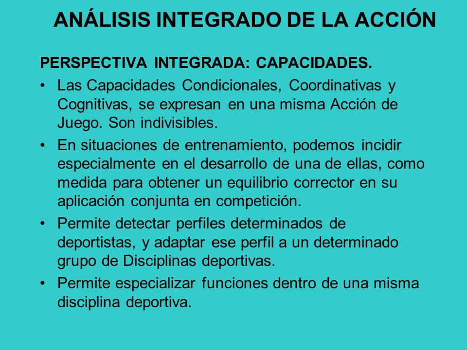 ANÁLISIS INTEGRADO DE LA ACCIÓN PERSPECTIVA INTEGRADA: CAPACIDADES. Las Capacidades Condicionales, Coordinativas y Cognitivas, se expresan en una mism