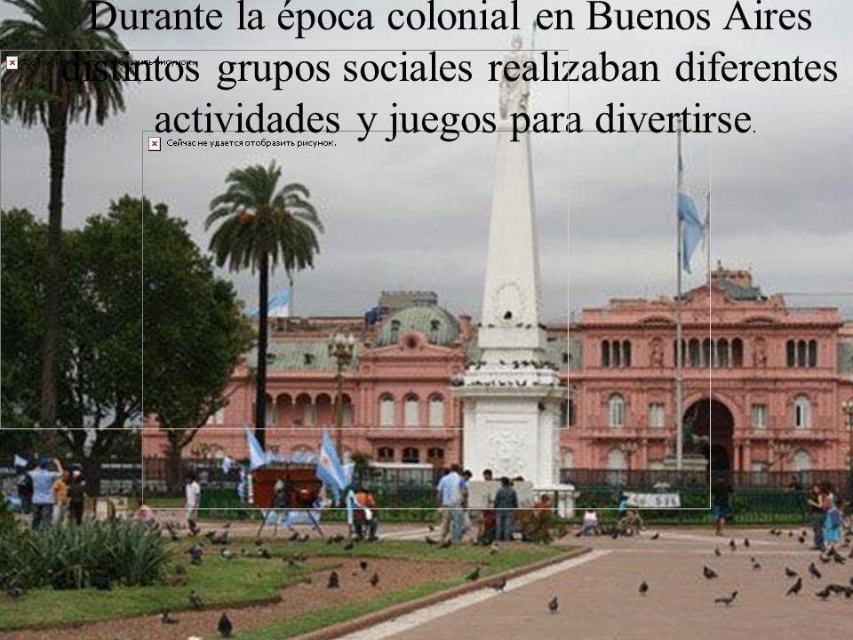 Durante la época colonial en Buenos Aires distintos grupos sociales realizaban diferentes actividades y juegos para divertirse.