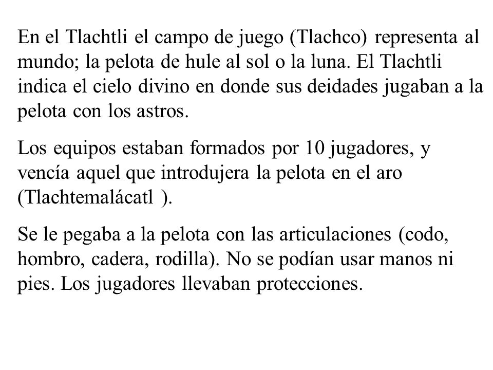 En el Tlachtli el campo de juego (Tlachco) representa al mundo; la pelota de hule al sol o la luna. El Tlachtli indica el cielo divino en donde sus de