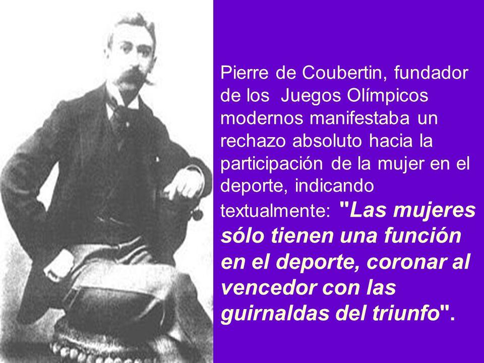 Pierre de Coubertin, fundador de los Juegos Olímpicos modernos manifestaba un rechazo absoluto hacia la participación de la mujer en el deporte, indicando textualmente: Las mujeres sólo tienen una función en el deporte, coronar al vencedor con las guirnaldas del triunfo .