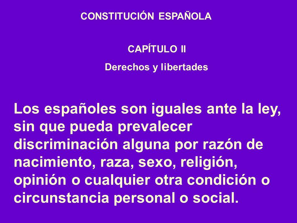 CONSTITUCIÓN ESPAÑOLA CAPÍTULO II Derechos y libertades Los españoles son iguales ante la ley, sin que pueda prevalecer discriminación alguna por razón de nacimiento, raza, sexo, religión, opinión o cualquier otra condición o circunstancia personal o social.