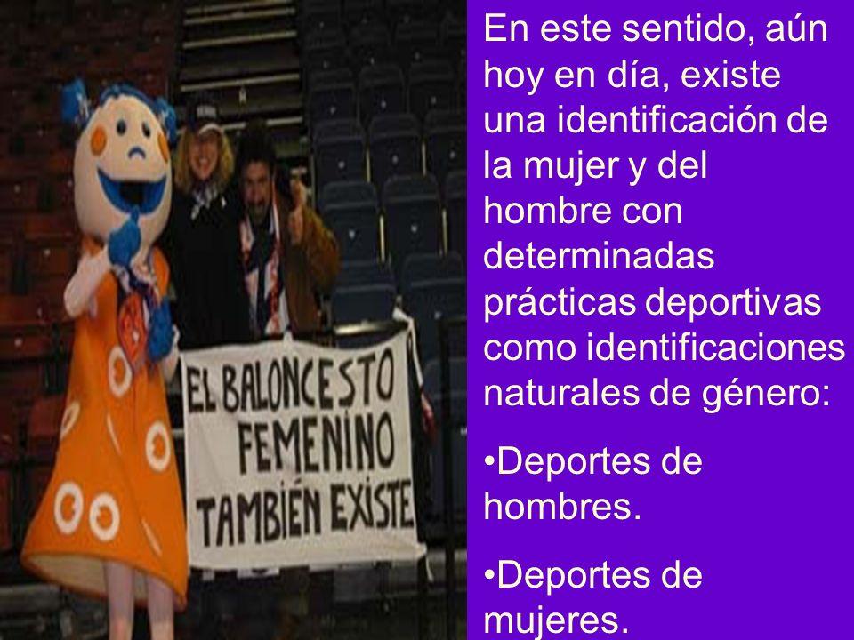 En este sentido, aún hoy en día, existe una identificación de la mujer y del hombre con determinadas prácticas deportivas como identificaciones naturales de género: Deportes de hombres.