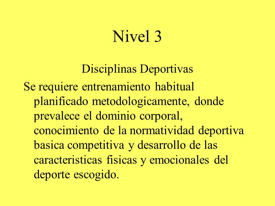 Nivel 3 Disciplinas Deportivas Se requiere entrenamiento habitual planificado metodologicamente, donde prevalece el dominio corporal, conocimiento de