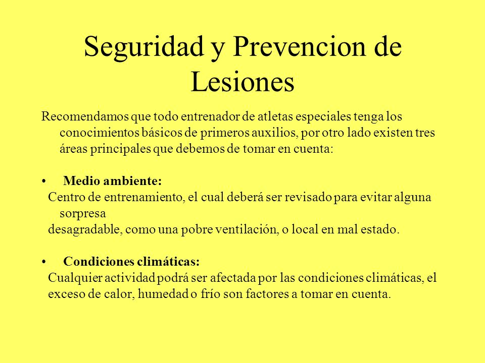Seguridad y Prevencion de Lesiones Recomendamos que todo entrenador de atletas especiales tenga los conocimientos básicos de primeros auxilios, por ot
