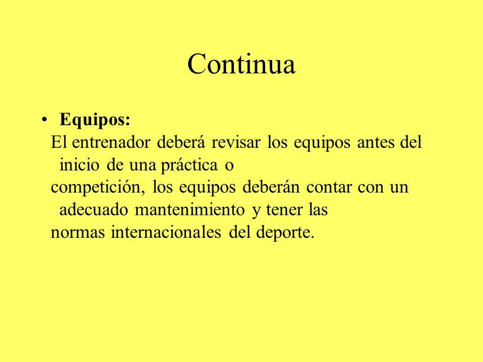 Continua Equipos: El entrenador deberá revisar los equipos antes del inicio de una práctica o competición, los equipos deberán contar con un adecuado