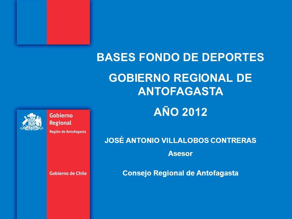 Titulo de la presentación en un máximo de dos líneas Subtitulo de la presentación en una línea BASES FONDO DE DEPORTES GOBIERNO REGIONAL DE ANTOFAGASTA AÑO 2012 JOSÉ ANTONIO VILLALOBOS CONTRERAS Asesor Consejo Regional de Antofagasta