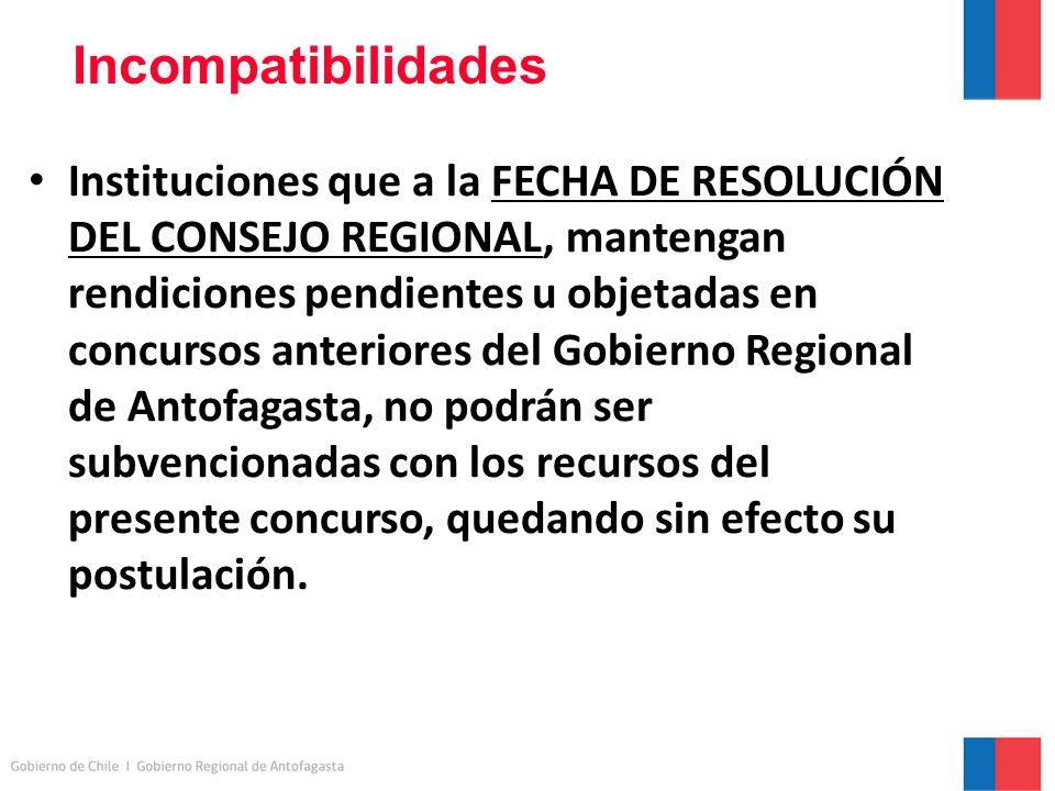 Incompatibilidades Instituciones que a la FECHA DE RESOLUCIÓN DEL CONSEJO REGIONAL, mantengan rendiciones pendientes u objetadas en concursos anteriores del Gobierno Regional de Antofagasta, no podrán ser subvencionadas con los recursos del presente concurso, quedando sin efecto su postulación.