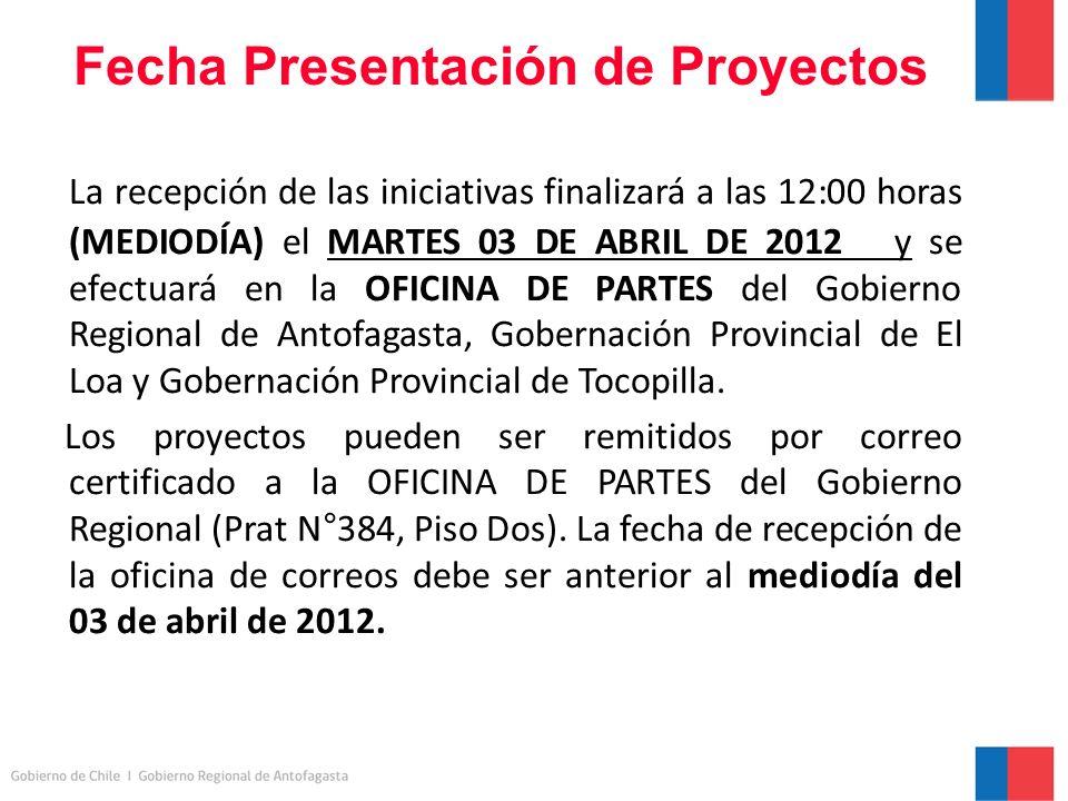 Fecha Presentación de Proyectos La recepción de las iniciativas finalizará a las 12:00 horas (MEDIODÍA) el MARTES 03 DE ABRIL DE 2012 y se efectuará en la OFICINA DE PARTES del Gobierno Regional de Antofagasta, Gobernación Provincial de El Loa y Gobernación Provincial de Tocopilla.