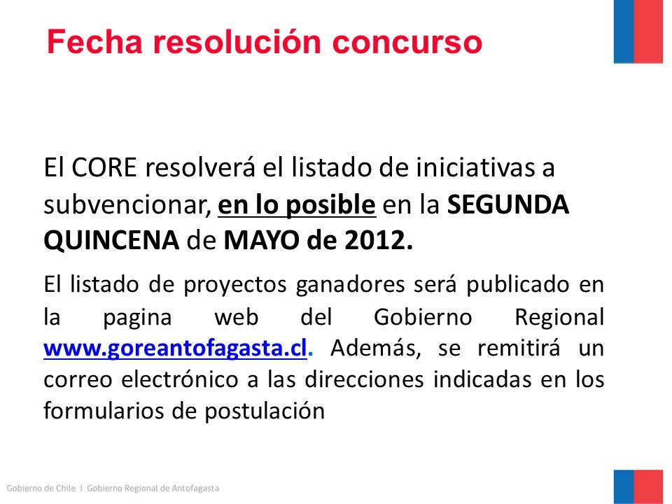 Fecha resolución concurso El CORE resolverá el listado de iniciativas a subvencionar, en lo posible en la SEGUNDA QUINCENA de MAYO de 2012.