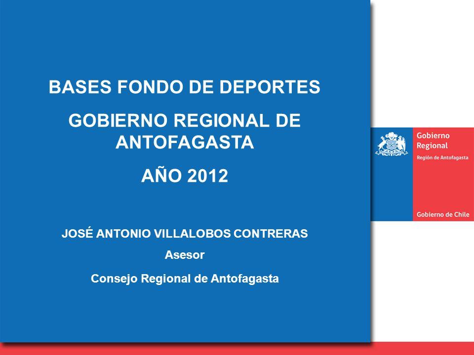 BASES FONDO DE DEPORTES GOBIERNO REGIONAL DE ANTOFAGASTA AÑO 2012 JOSÉ ANTONIO VILLALOBOS CONTRERAS Asesor Consejo Regional de Antofagasta