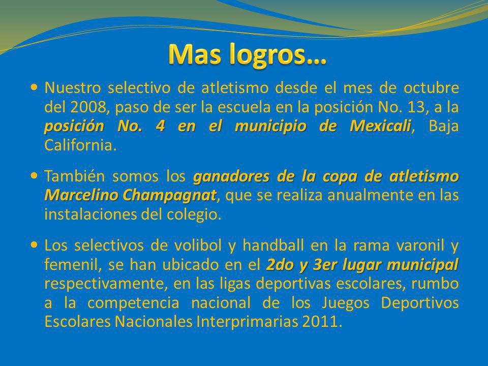 posición No. 4 en el municipio de Mexicali Nuestro selectivo de atletismo desde el mes de octubre del 2008, paso de ser la escuela en la posición No.