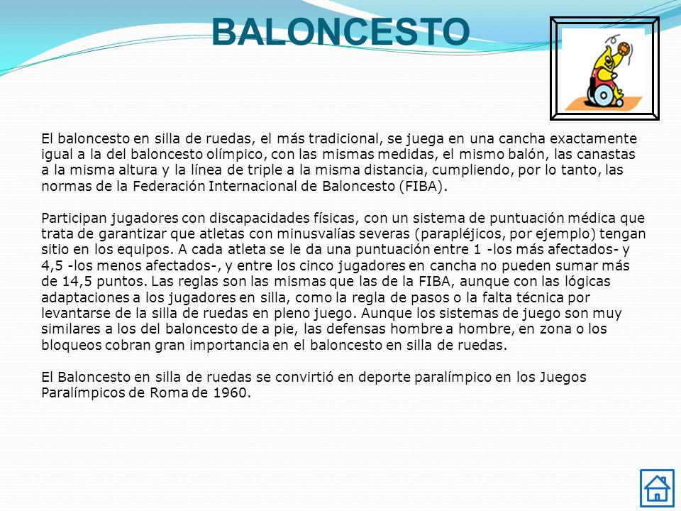 BALONCESTO El baloncesto en silla de ruedas, el más tradicional, se juega en una cancha exactamente igual a la del baloncesto olímpico, con las mismas medidas, el mismo balón, las canastas a la misma altura y la línea de triple a la misma distancia, cumpliendo, por lo tanto, las normas de la Federación Internacional de Baloncesto (FIBA).