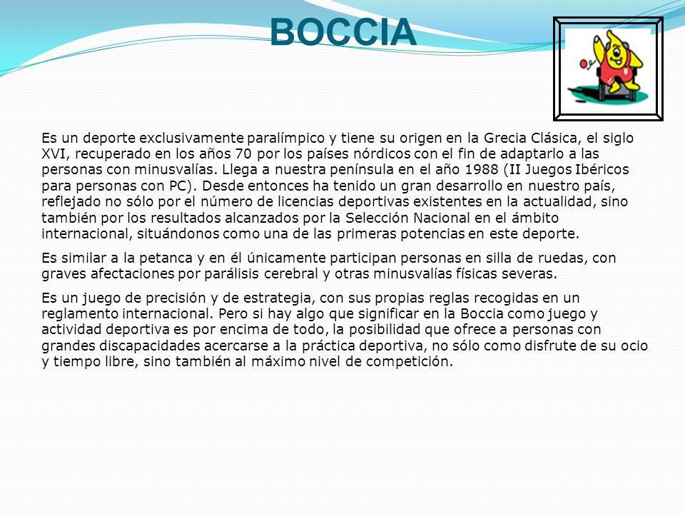 BOCCIA Es un deporte exclusivamente paralímpico y tiene su origen en la Grecia Clásica, el siglo XVI, recuperado en los años 70 por los países nórdicos con el fin de adaptarlo a las personas con minusvalías.