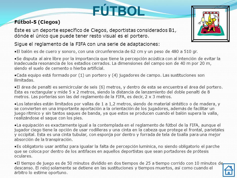 FÚTBOL Fútbol-5 (Ciegos) Éste es un deporte específico de Ciegos, deportistas considerados B1, dónde el único que puede tener resto visual es el portero.