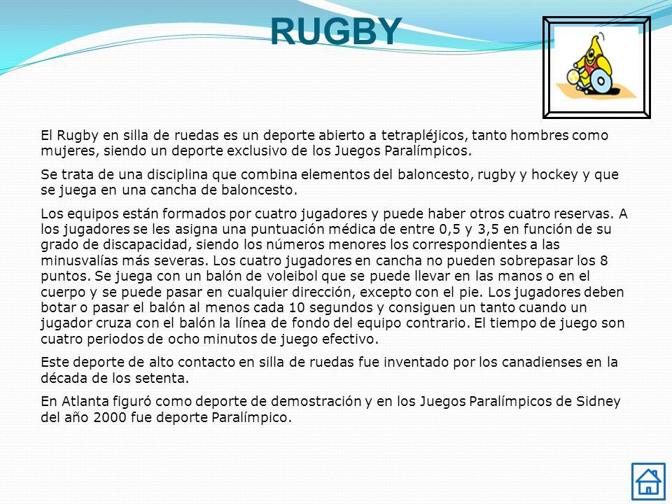 RUGBY El Rugby en silla de ruedas es un deporte abierto a tetrapléjicos, tanto hombres como mujeres, siendo un deporte exclusivo de los Juegos Paralím