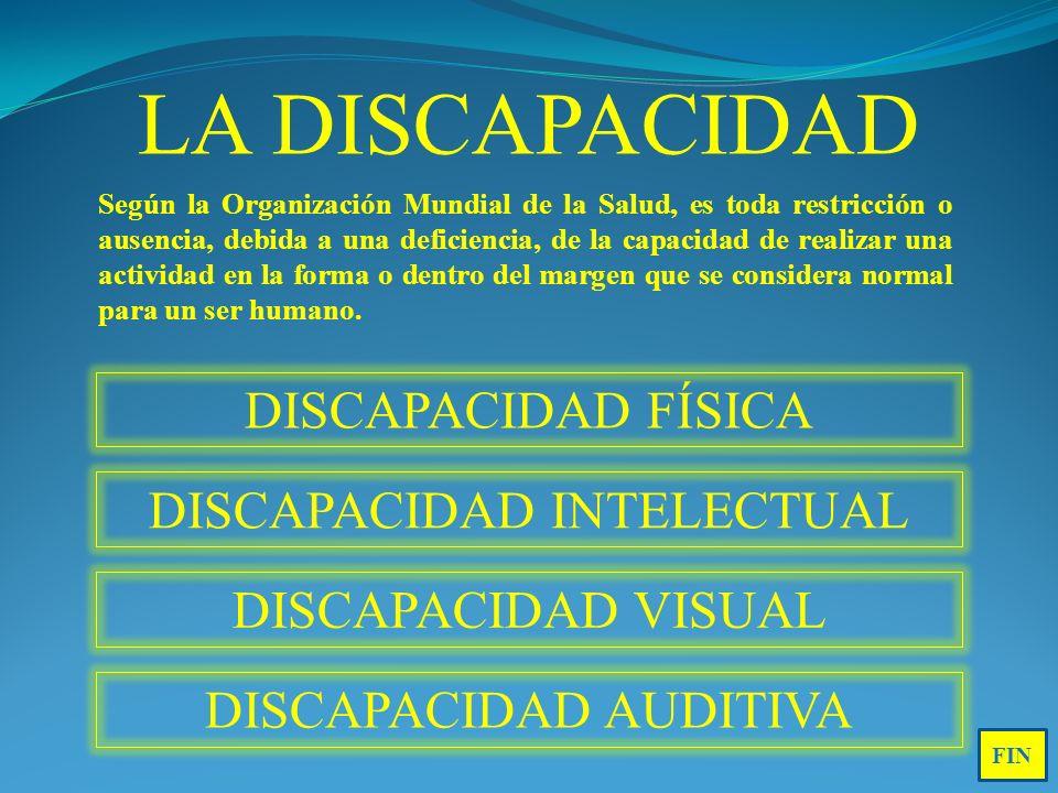 DISCAPACIDAD FÍSICA DISCAPACIDAD INTELECTUAL DISCAPACIDAD VISUAL DISCAPACIDAD AUDITIVA LA DISCAPACIDAD Según la Organización Mundial de la Salud, es toda restricción o ausencia, debida a una deficiencia, de la capacidad de realizar una actividad en la forma o dentro del margen que se considera normal para un ser humano.