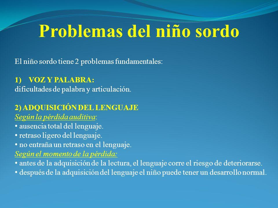 El niño sordo tiene 2 problemas fundamentales: 1)VOZ Y PALABRA: dificultades de palabra y articulación. 2) ADQUISICIÓN DEL LENGUAJE Según la pérdida a