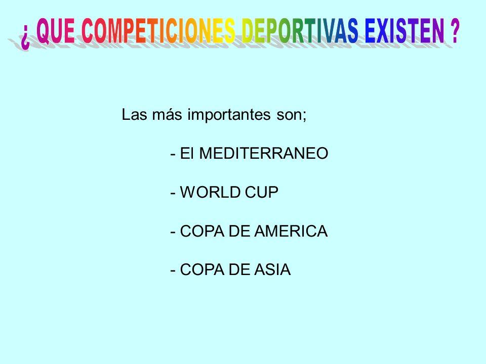 Las más importantes son; - El MEDITERRANEO - WORLD CUP - COPA DE AMERICA - COPA DE ASIA