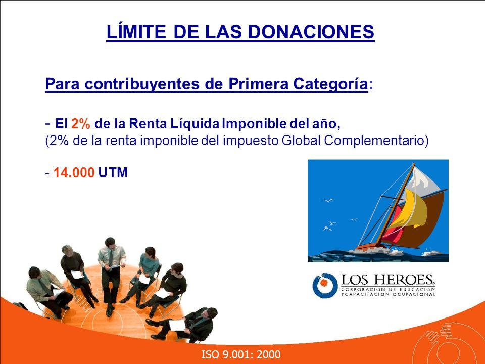 ISO 9.001: 2000 LÍMITE DE LAS DONACIONES Para contribuyentes de Primera Categoría: - El 2% de la Renta Líquida Imponible del año, (2% de la renta imponible del impuesto Global Complementario) - 14.000 UTM