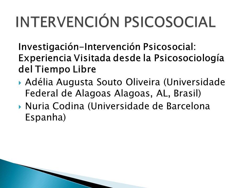 Investigación-Intervención Psicosocial: Experiencia Visitada desde la Psicosociología del Tiempo Libre Adélia Augusta Souto Oliveira (Universidade Fed