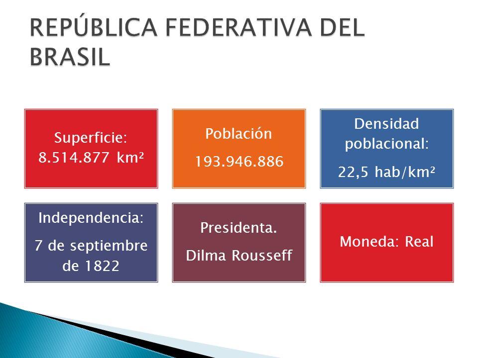 Superficie: 8.514.877 km² Población 193.946.886 Densidad poblacional: 22,5 hab/km² Independencia: 7 de septiembre de 1822 Presidenta. Dilma Rousseff M