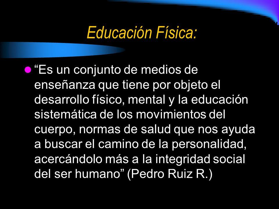 Educación Física: Es un conjunto de medios de enseñanza que tiene por objeto el desarrollo físico, mental y la educación sistemática de los movimientos del cuerpo, normas de salud que nos ayuda a buscar el camino de la personalidad, acercándolo más a la integridad social del ser humano (Pedro Ruiz R.)