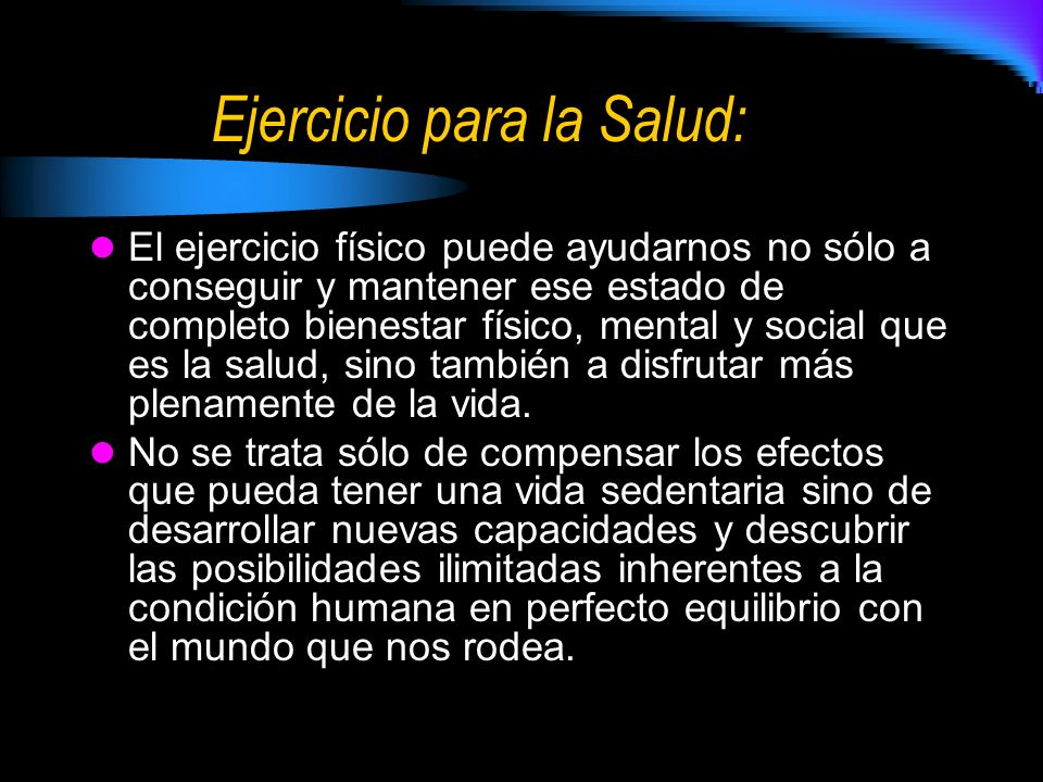 Ejercicio para la Salud: El ejercicio físico puede ayudarnos no sólo a conseguir y mantener ese estado de completo bienestar físico, mental y social que es la salud, sino también a disfrutar más plenamente de la vida.